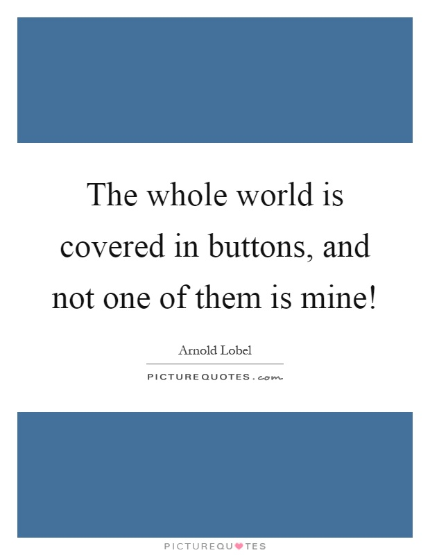The whole world is covered in buttons, and not one of them is mine! Picture Quote #1