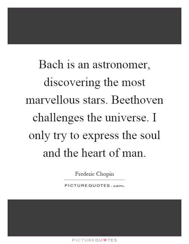 Bach is an astronomer, discovering the most marvellous stars. Beethoven challenges the universe. I only try to express the soul and the heart of man Picture Quote #1
