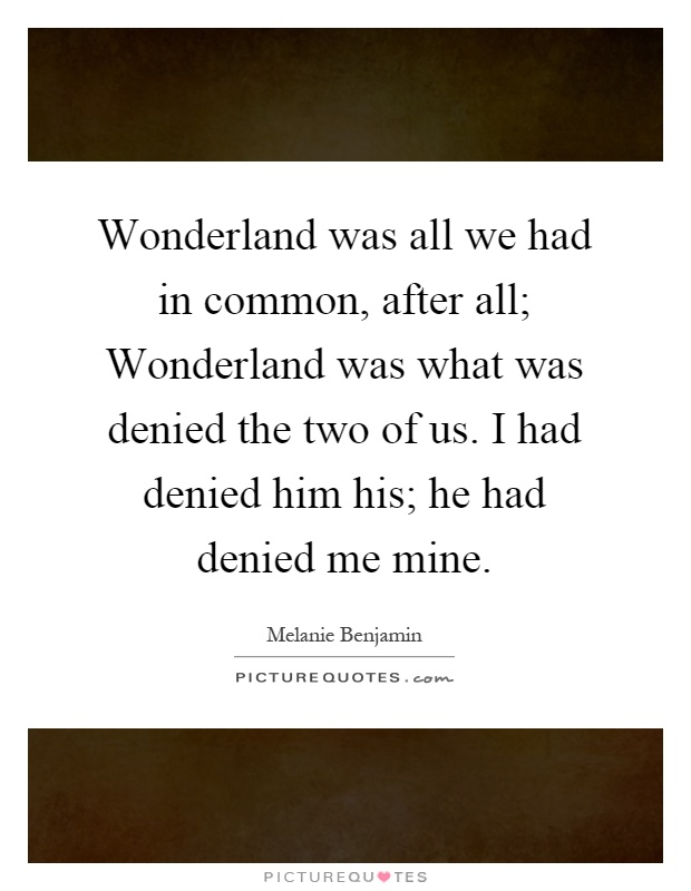Wonderland was all we had in common, after all; Wonderland was what was denied the two of us. I had denied him his; he had denied me mine Picture Quote #1