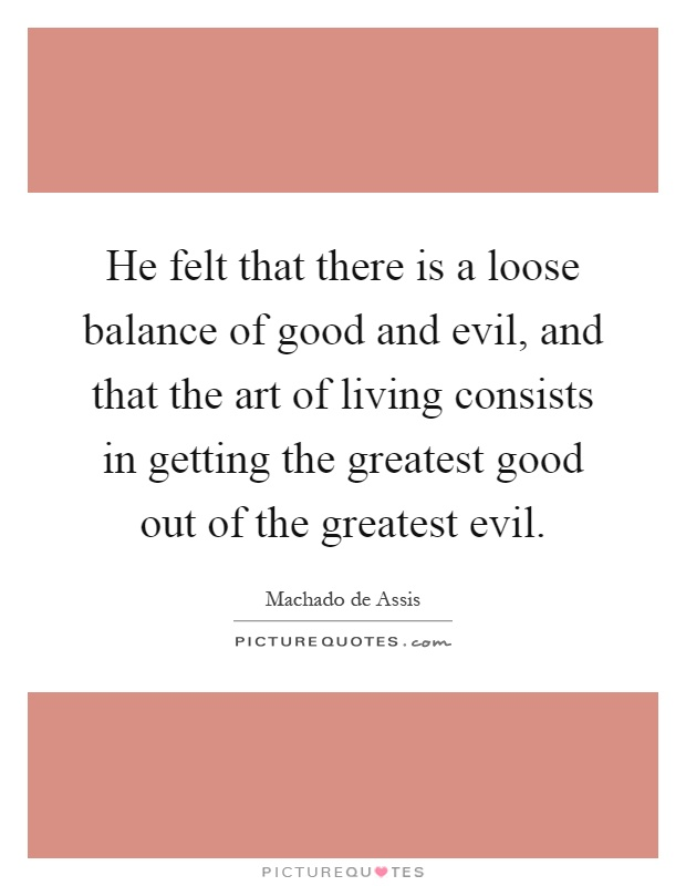 He felt that there is a loose balance of good and evil, and that the art of living consists in getting the greatest good out of the greatest evil Picture Quote #1