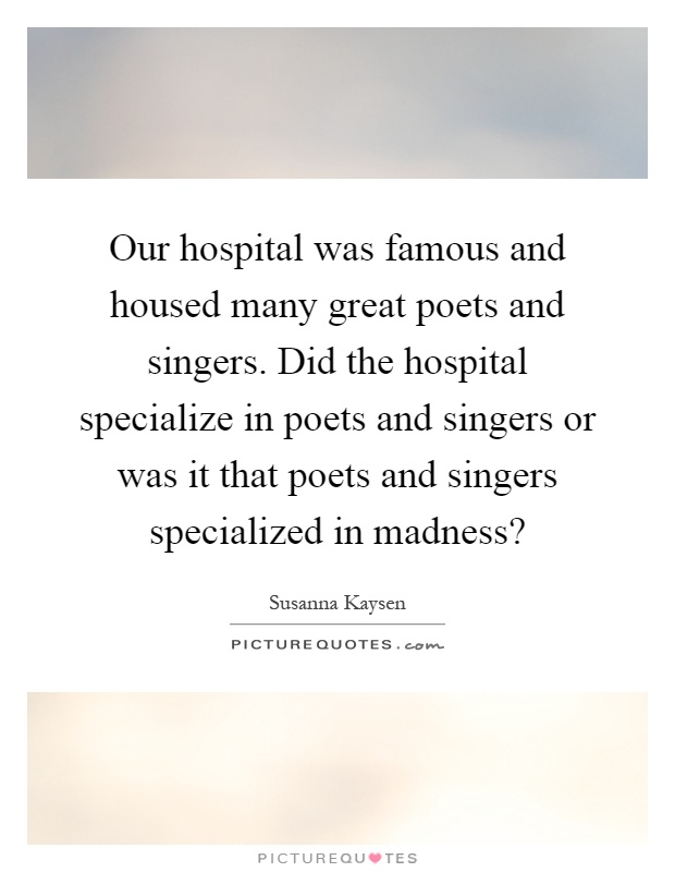 Our hospital was famous and housed many great poets and singers. Did the hospital specialize in poets and singers or was it that poets and singers specialized in madness? Picture Quote #1