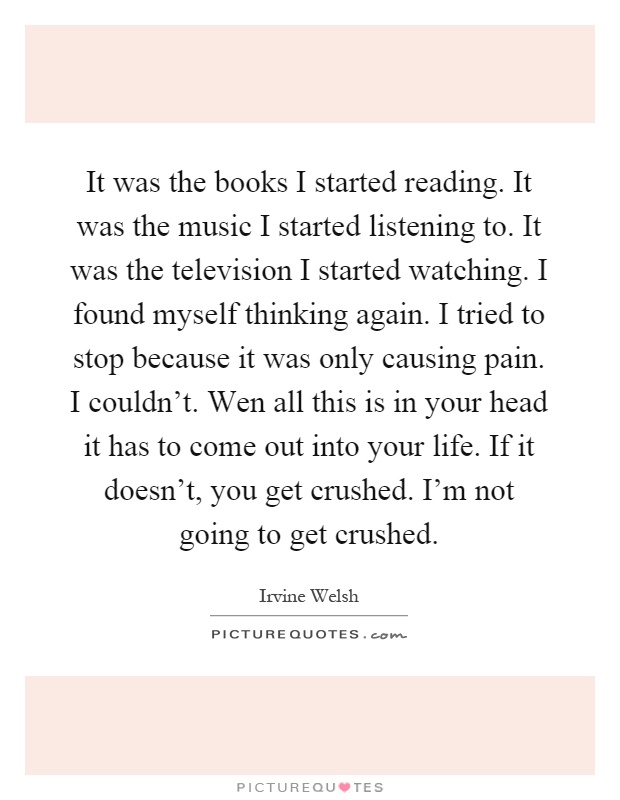 It was the books I started reading. It was the music I started listening to. It was the television I started watching. I found myself thinking again. I tried to stop because it was only causing pain. I couldn't. Wen all this is in your head it has to come out into your life. If it doesn't, you get crushed. I'm not going to get crushed Picture Quote #1
