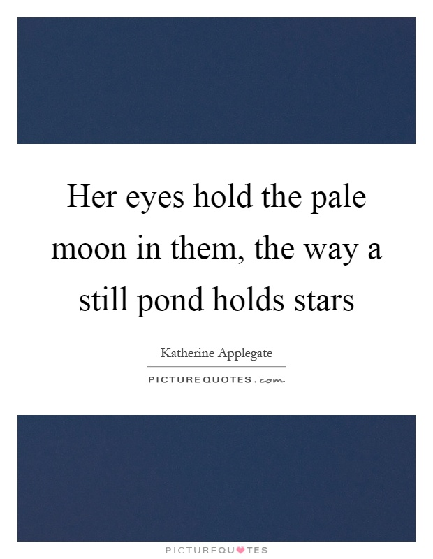 Her eyes hold the pale moon in them, the way a still pond holds stars Picture Quote #1