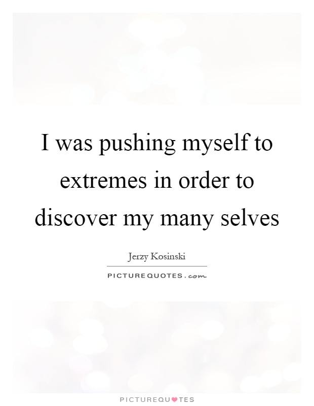 I was pushing myself to extremes in order to discover my many selves Picture Quote #1