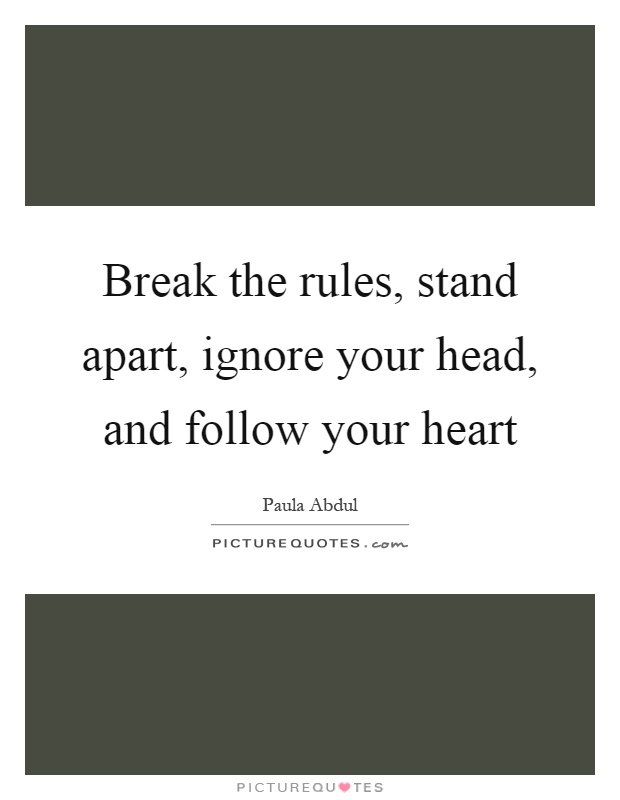 Break the rules, stand apart, ignore your head, and follow your heart Picture Quote #1