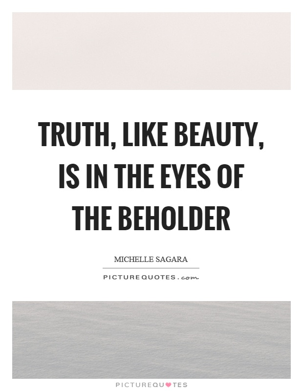 Truth, like beauty, is in the eyes of the beholder Picture Quote #1