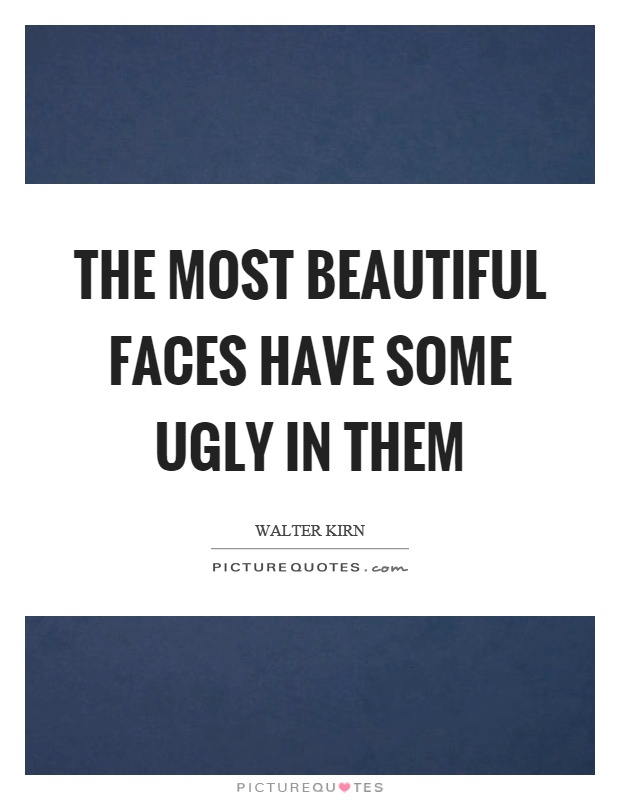 The most beautiful faces have some ugly in them Picture Quote #1