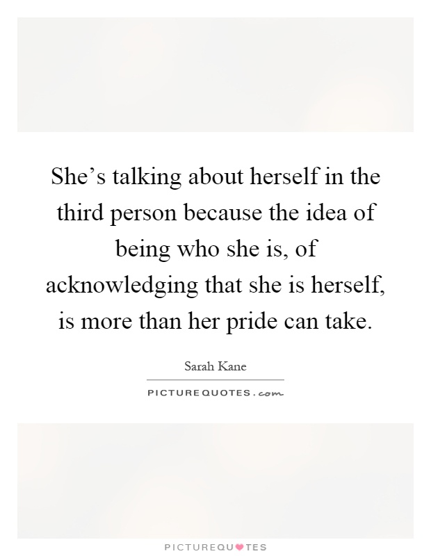 She's talking about herself in the third person because the idea of being who she is, of acknowledging that she is herself, is more than her pride can take Picture Quote #1