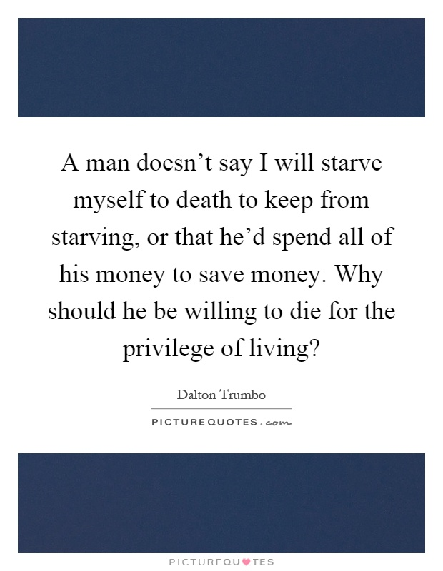 A man doesn't say I will starve myself to death to keep from starving, or that he'd spend all of his money to save money. Why should he be willing to die for the privilege of living? Picture Quote #1