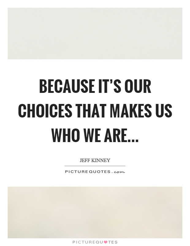 Because it's our choices that makes us who we are Picture Quote #1