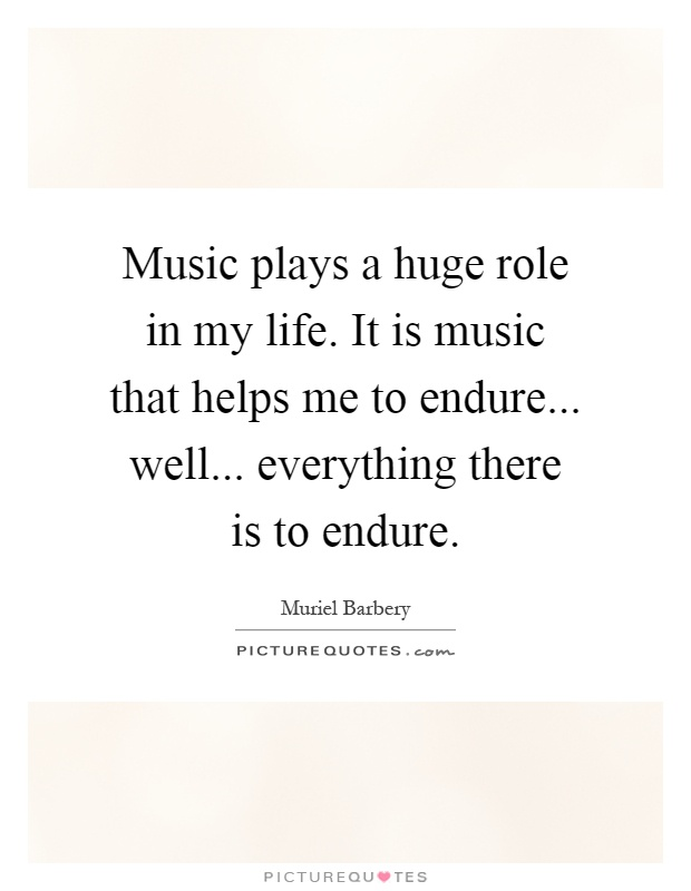 Music plays a huge role in my life. It is music that helps me to endure... well... everything there is to endure Picture Quote #1