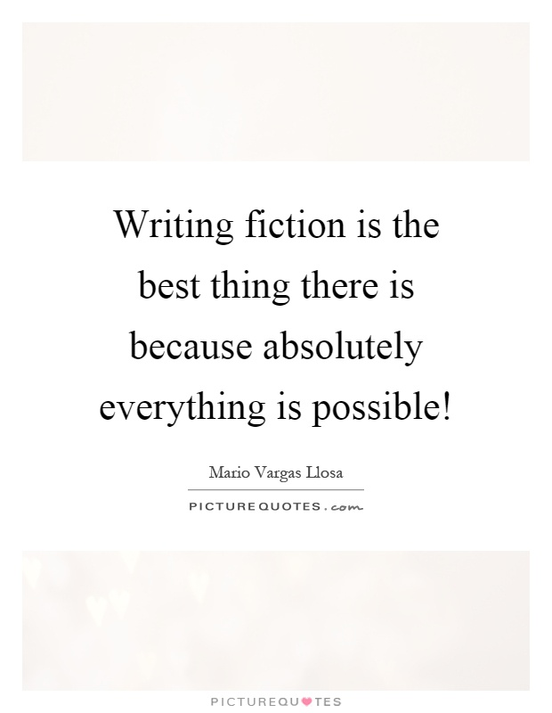 Writing fiction is the best thing there is because absolutely everything is possible! Picture Quote #1