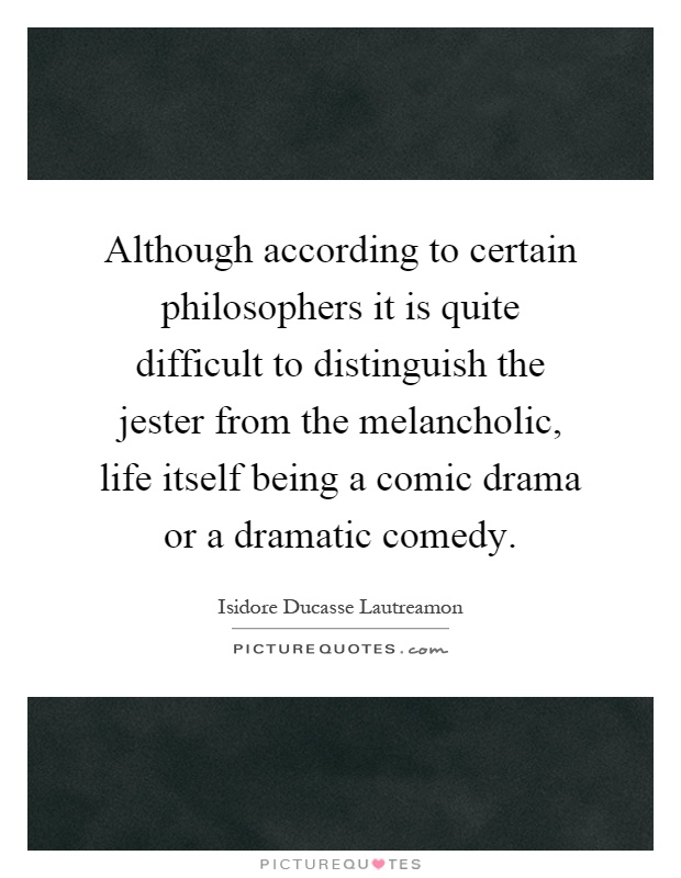 Although according to certain philosophers it is quite difficult to distinguish the jester from the melancholic, life itself being a comic drama or a dramatic comedy Picture Quote #1