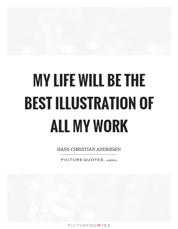 My life will be the best illustration of all my work Picture Quote #1