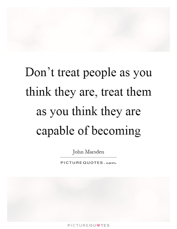 Don't treat people as you think they are, treat them as you think they are capable of becoming Picture Quote #1