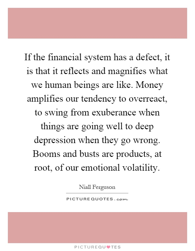 If the financial system has a defect, it is that it reflects and magnifies what we human beings are like. Money amplifies our tendency to overreact, to swing from exuberance when things are going well to deep depression when they go wrong. Booms and busts are products, at root, of our emotional volatility Picture Quote #1