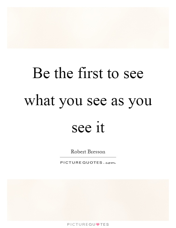 Be the first to see what you see as you see it Picture Quote #1