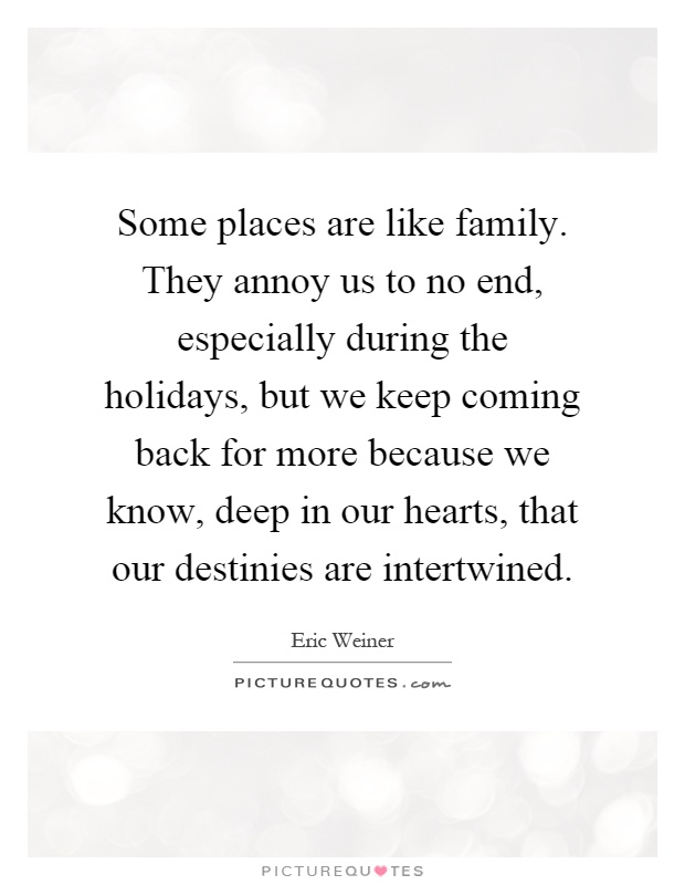Some places are like family. They annoy us to no end, especially during the holidays, but we keep coming back for more because we know, deep in our hearts, that our destinies are intertwined Picture Quote #1