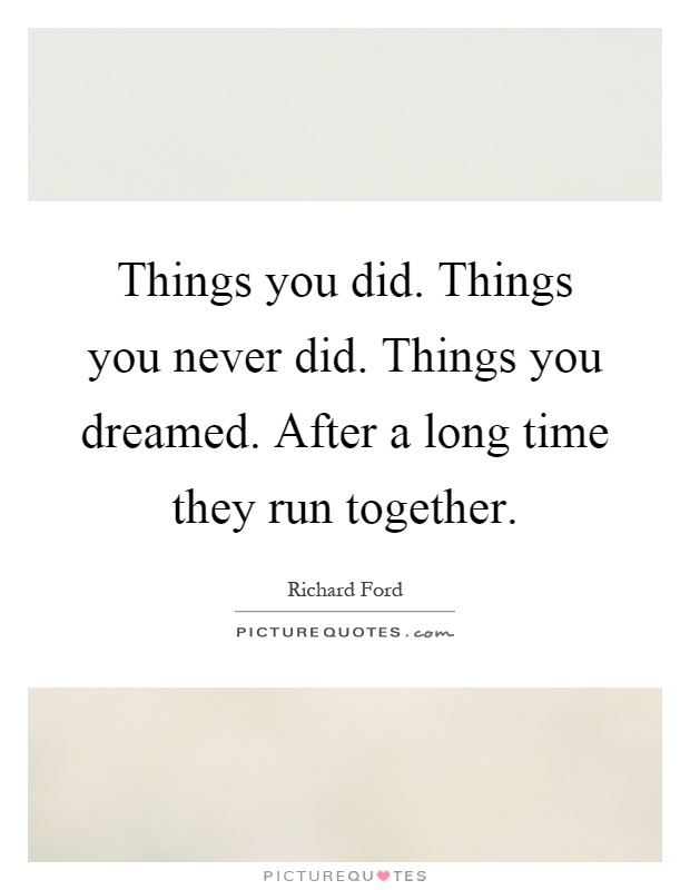 Things you did. Things you never did. Things you dreamed. After a long time they run together Picture Quote #1