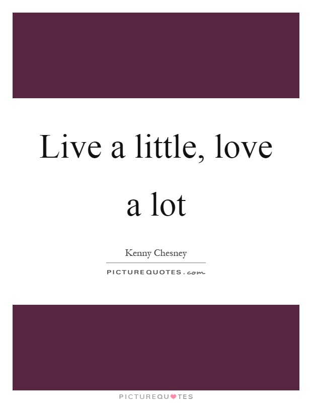 Live a little, love a lot Picture Quote #1