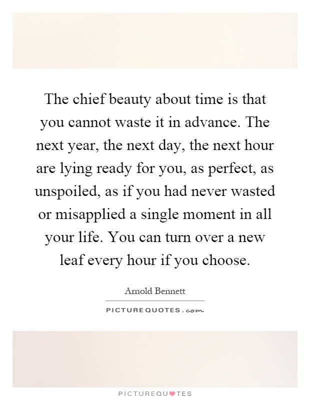 The chief beauty about time is that you cannot waste it in advance. The next year, the next day, the next hour are lying ready for you, as perfect, as unspoiled, as if you had never wasted or misapplied a single moment in all your life. You can turn over a new leaf every hour if you choose Picture Quote #1