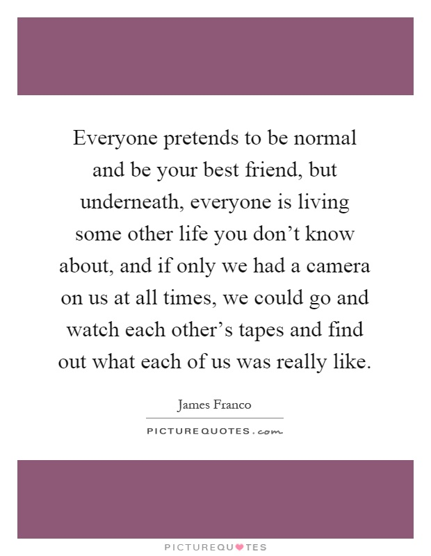 Everyone pretends to be normal and be your best friend, but underneath, everyone is living some other life you don't know about, and if only we had a camera on us at all times, we could go and watch each other's tapes and find out what each of us was really like Picture Quote #1