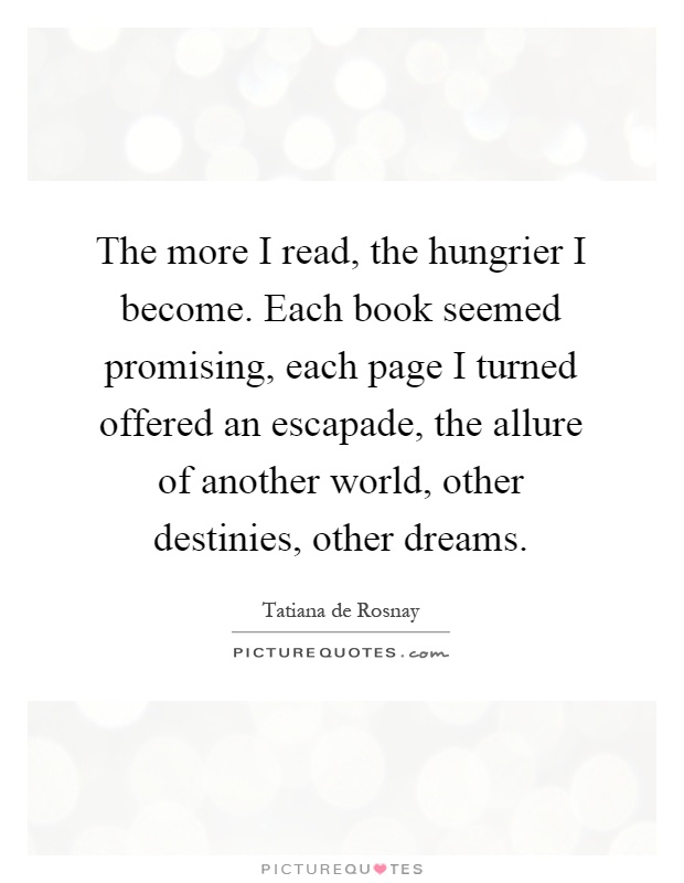 The more I read, the hungrier I become. Each book seemed promising, each page I turned offered an escapade, the allure of another world, other destinies, other dreams Picture Quote #1