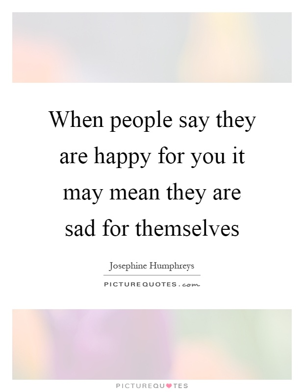 When people say they are happy for you it may mean they are sad for themselves Picture Quote #1