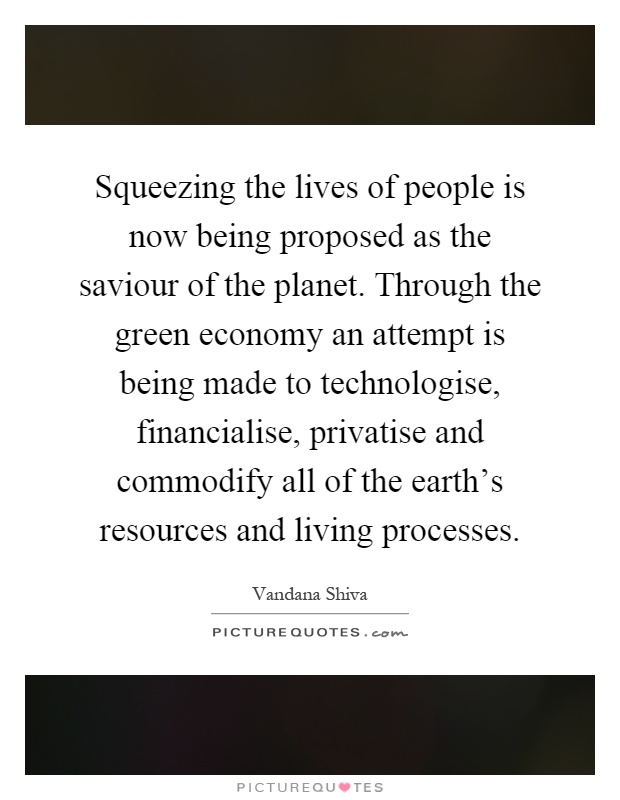 Squeezing the lives of people is now being proposed as the saviour of the planet. Through the green economy an attempt is being made to technologise, financialise, privatise and commodify all of the earth's resources and living processes Picture Quote #1