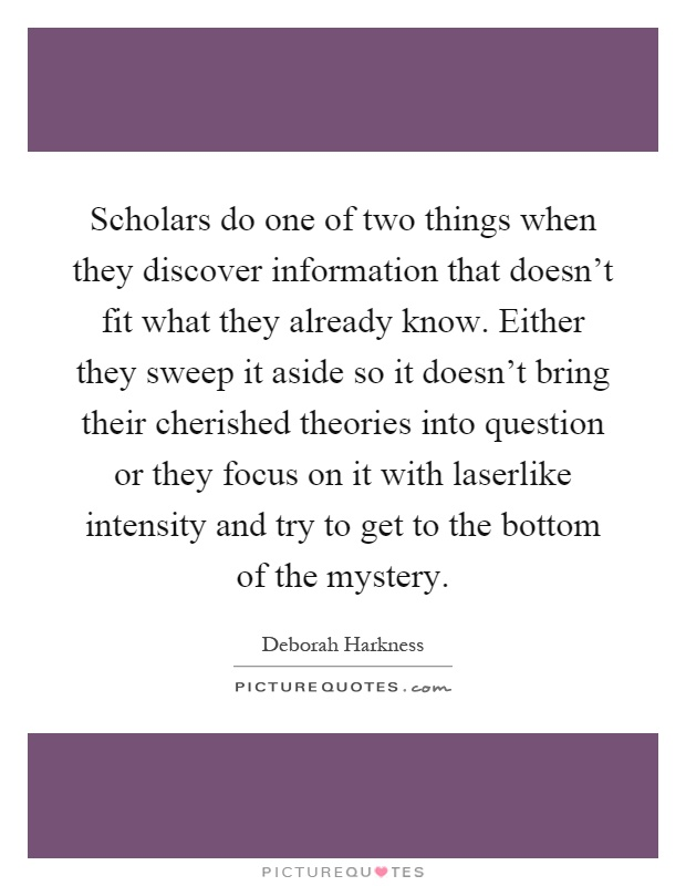 Scholars do one of two things when they discover information that doesn't fit what they already know. Either they sweep it aside so it doesn't bring their cherished theories into question or they focus on it with laserlike intensity and try to get to the bottom of the mystery Picture Quote #1