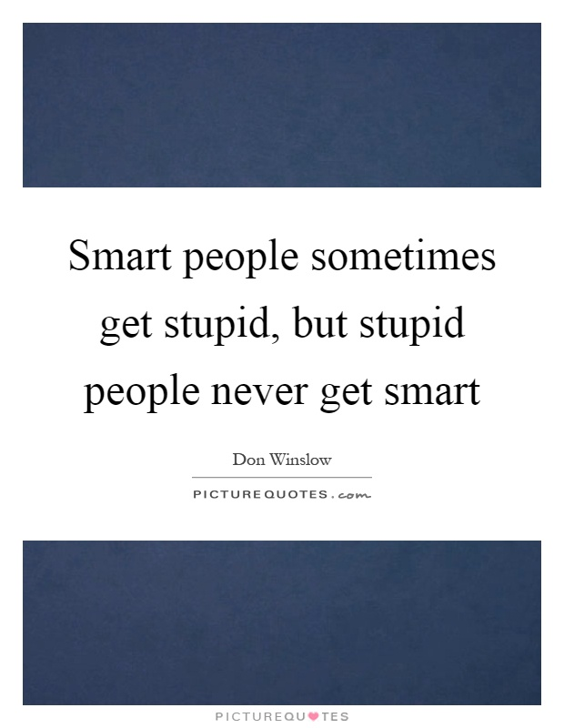 Smart people sometimes get stupid, but stupid people never get smart Picture Quote #1