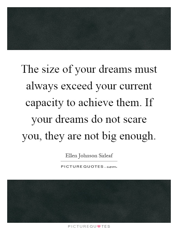 The size of your dreams must always exceed your current capacity to achieve them. If your dreams do not scare you, they are not big enough Picture Quote #1