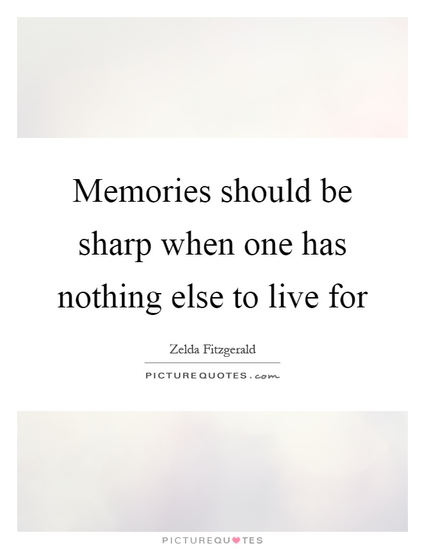 Memories should be sharp when one has nothing else to live for Picture Quote #1