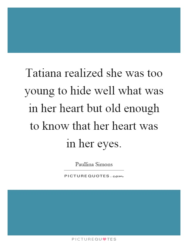 Tatiana realized she was too young to hide well what was in her heart but old enough to know that her heart was in her eyes Picture Quote #1