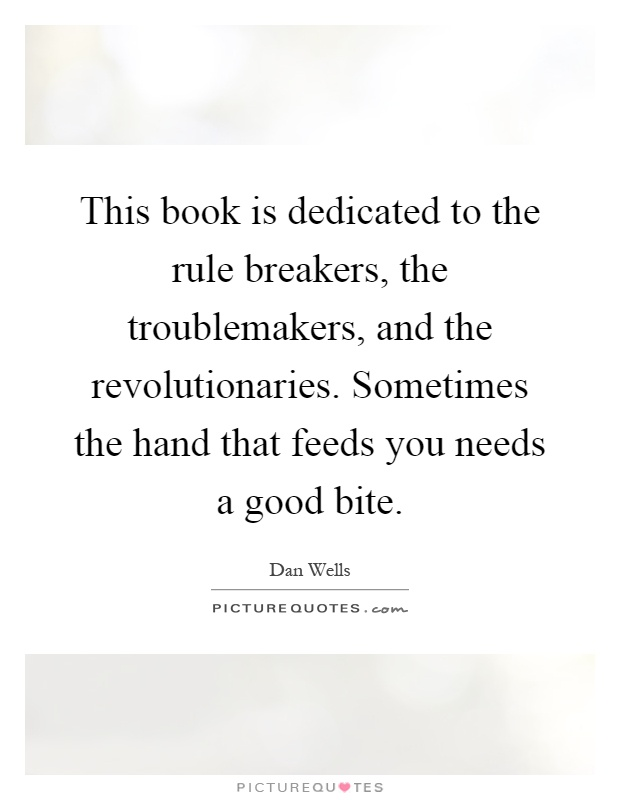 This book is dedicated to the rule breakers, the troublemakers, and the revolutionaries. Sometimes the hand that feeds you needs a good bite Picture Quote #1