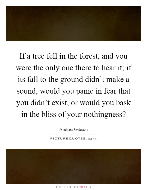 If a tree fell in the forest, and you were the only one there to hear it; if its fall to the ground didn't make a sound, would you panic in fear that you didn't exist, or would you bask in the bliss of your nothingness? Picture Quote #1
