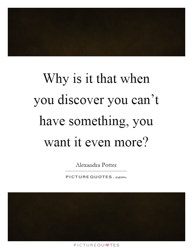 Why is it that when you discover you can't have something, you want it even more? Picture Quote #1