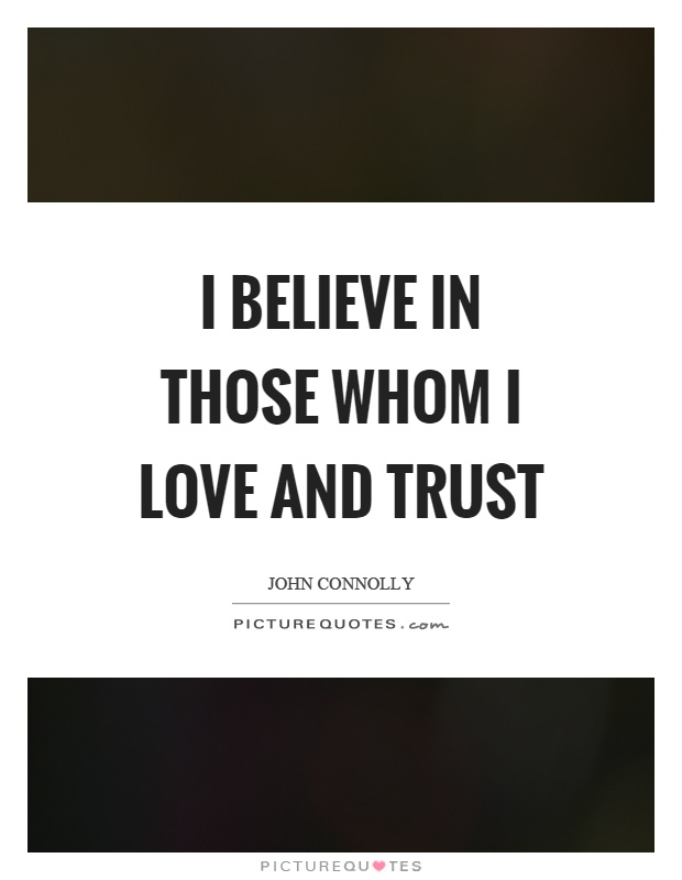 I believe in those whom I love and trust Picture Quote #1