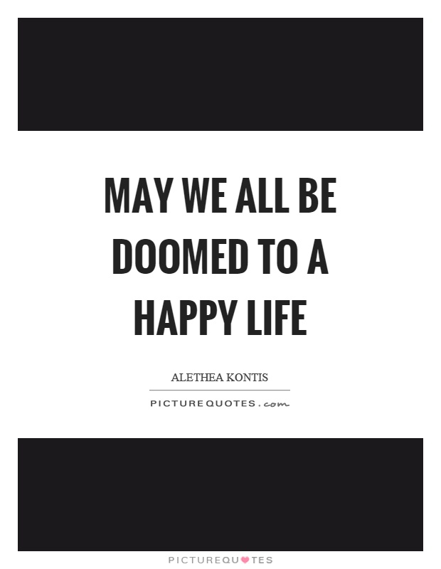 May we all be doomed to a happy life Picture Quote #1
