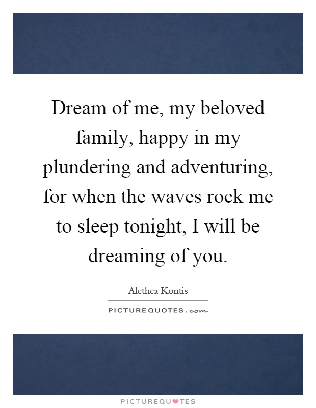 Dream of me, my beloved family, happy in my plundering and adventuring, for when the waves rock me to sleep tonight, I will be dreaming of you Picture Quote #1