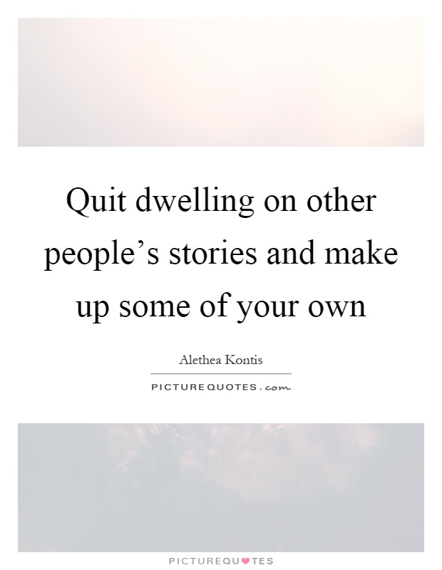 Quit dwelling on other people's stories and make up some of your own Picture Quote #1