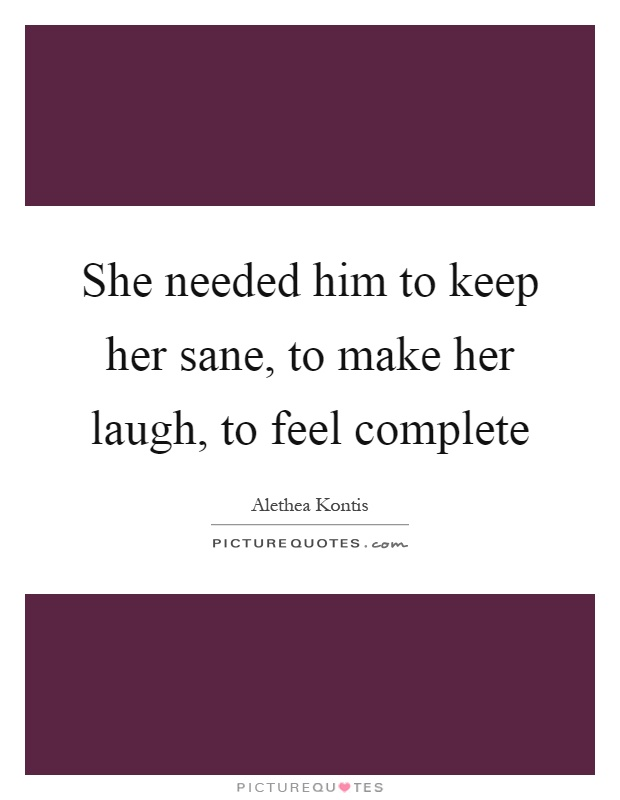 She needed him to keep her sane, to make her laugh, to feel complete Picture Quote #1