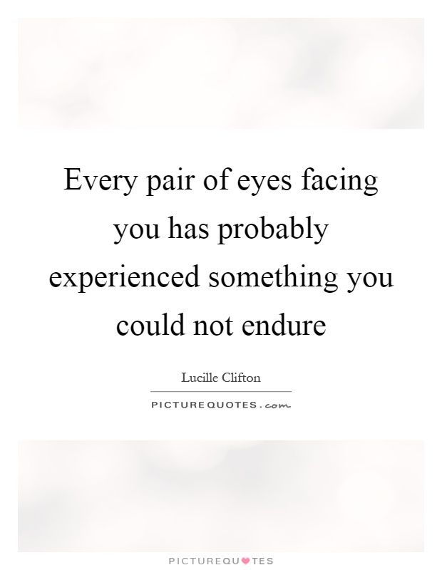 Every pair of eyes facing you has probably experienced something you could not endure Picture Quote #1