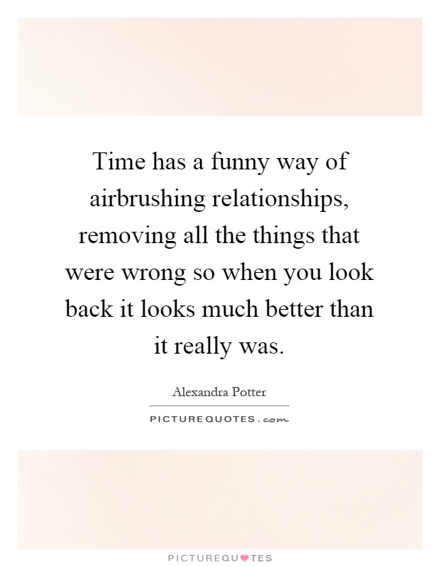 Time has a funny way of airbrushing relationships, removing all the things that were wrong so when you look back it looks much better than it really was Picture Quote #1