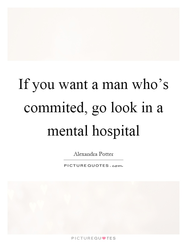 If you want a man who's commited, go look in a mental hospital Picture Quote #1