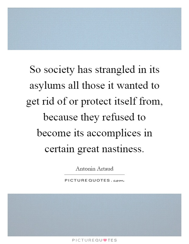 So society has strangled in its asylums all those it wanted to get rid of or protect itself from, because they refused to become its accomplices in certain great nastiness Picture Quote #1