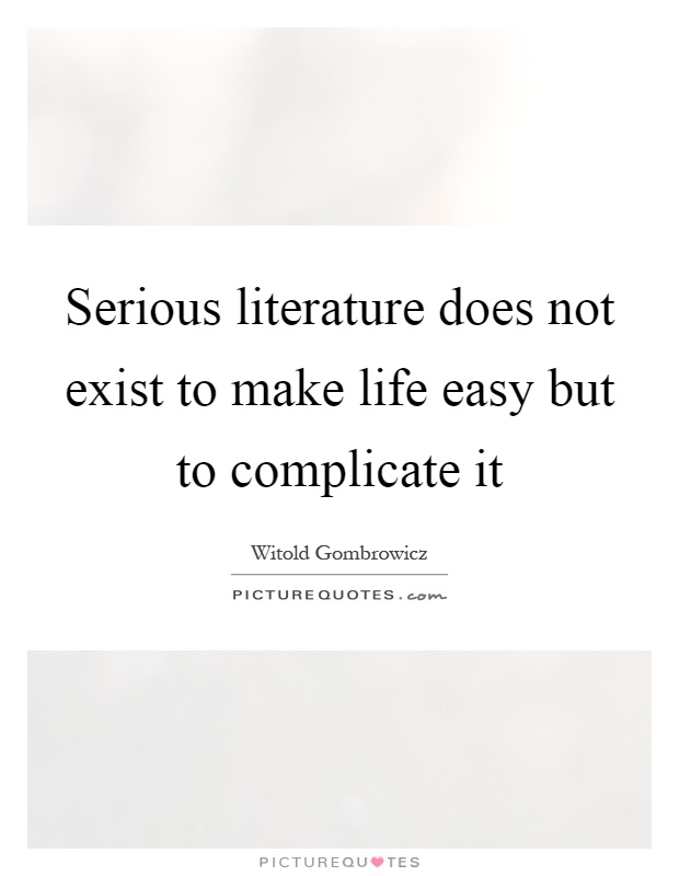 Serious literature does not exist to make life easy but to complicate it Picture Quote #1