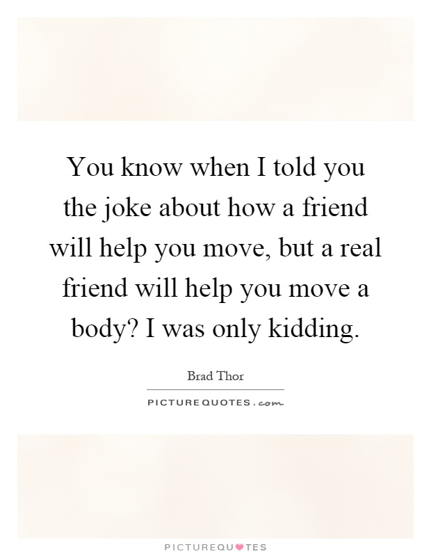 You know when I told you the joke about how a friend will help you move, but a real friend will help you move a body? I was only kidding Picture Quote #1