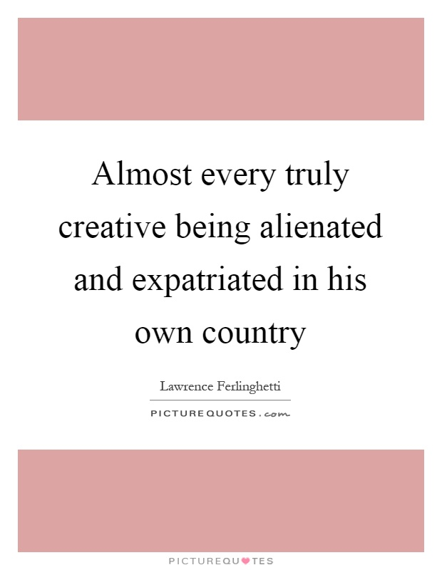 Almost every truly creative being alienated and expatriated in his own country Picture Quote #1