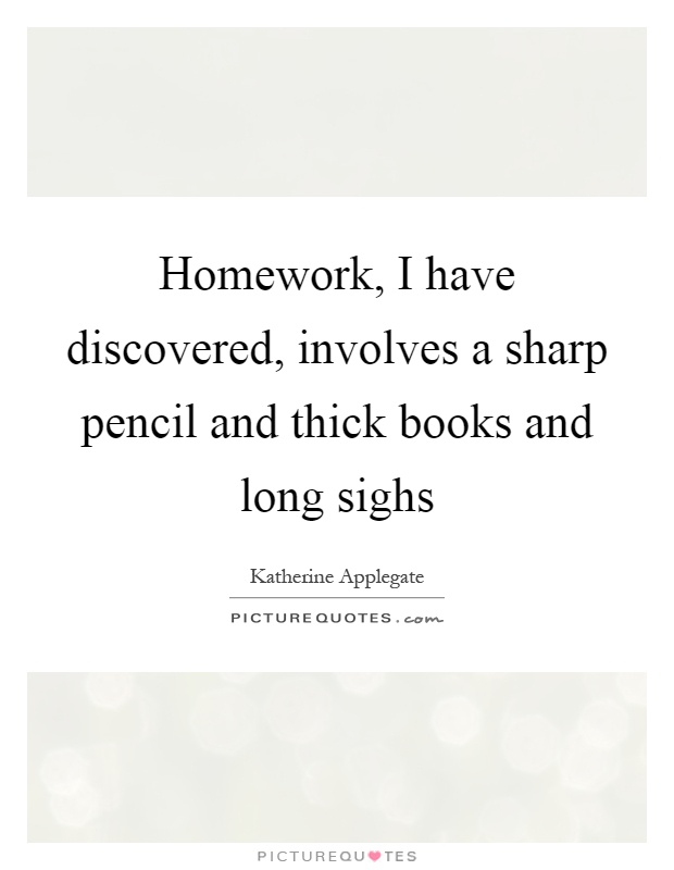 Homework, I have discovered, involves a sharp pencil and thick books and long sighs Picture Quote #1